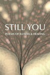 Still You: Poems of Illness & Healing by Joan Baranow