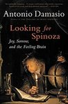 Looking for Spinoza: Joy, Sorrow, and the Feeling Brain by Antonio Damasio